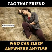 Tag A Friend Meme - tag that friend fbletdissemgoguys who can sleep anywhere anytime