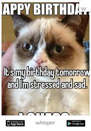 my birthday tomorrow and i m stressed and sad