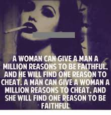 Cheating Men Meme - a woman can give a man a million reasons to be faithful and he will