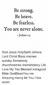 Never Alone Meme - be strong be brave be fearless you are never alone joshua 19 god