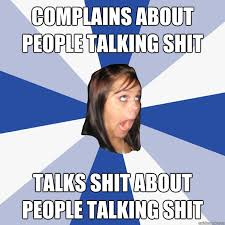 Shit Talking Memes - complains about people talking shit talks shit about people