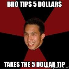 bro tips 5 dollars takes the 5 dollar tip awkward asian creeper