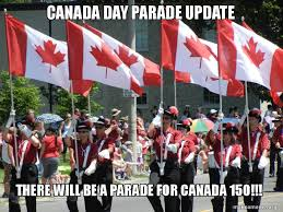Canada Day Meme - canada day parade update there will be a parade for canada 150