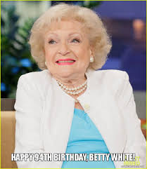 Betty White Meme - happy 94th birthday betty white make a meme