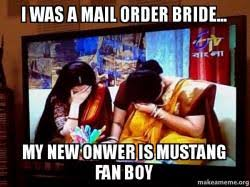 Mail Order Bride Meme - i was a mail order bride my new onwer is mustang fan boy