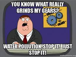What Grinds My Gears Meme - you know what really grinds my gears water pollution stop it just