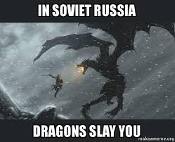 Russia Meme - in soviet russia dragons slay you make a meme