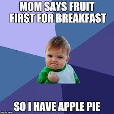 Pie Meme - mom says fruit first for breakfast so i have apple pie meme