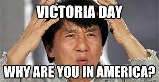 Victoria Meme - victoria day why are you in america meme
