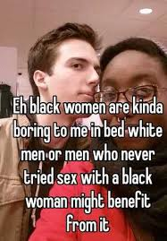 Black Man White Woman Meme - eh black women are kinda boring to me in bed white men or men who
