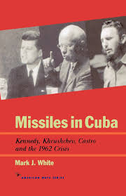 missiles in cuba kennedy khrushchev castro and the 1962 crisis