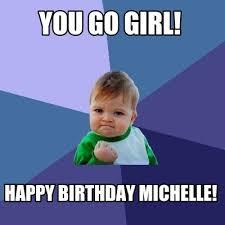 Michelle Meme - meme maker you go girl happy birthday michelle