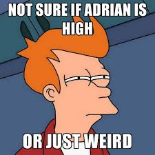 Adrian Meme - not sure if adrian is high or just weird create meme