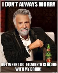 Elizabeth Meme - i dont always worry but when i do elizabeth is alone with my drink