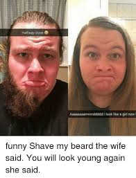 Memes About Beards - halfway done look like a girl now funny shave my beard the wife said