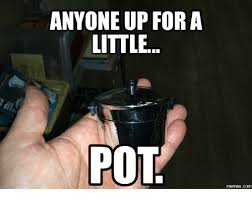 Pot Memes - anyone up for a little pot memescom meme on me me