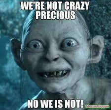 Meme Crazy - we re not crazy precious no we is not meme