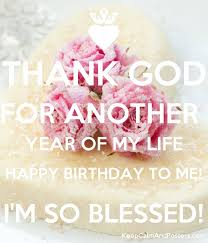 thank god for another year of my happy birthday to me i m so