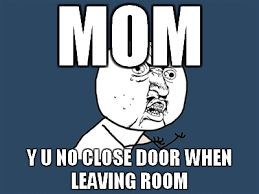 Y U No Memes - mom y u no close door when leaving room pictures photos and images