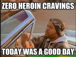 Heroin Meme - zero heroin cravings today was a good day today was a good day