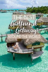 the best getaways around the world the abroad