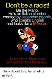 Funny Racist Mexican Memes - don t be a racist be like mario he s an italian plumber created by
