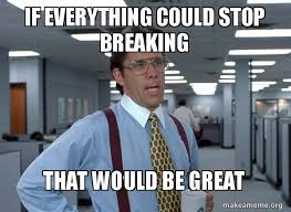 Everything Meme - if everything could stop breaking that would be great that would