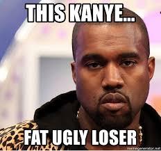 Fat Ugly Meme - this kanye fat ugly loser kanye 01234 meme generator