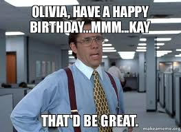 Olivia Meme - olivia have a happy birthday mmm kay that d be great