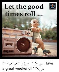 Funny Weekend Meme - let the good times roll have a great