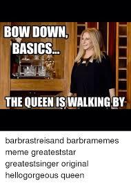 Bow Down Meme - bow down basics the queen iswalkingby barbrastreisand barbramemes