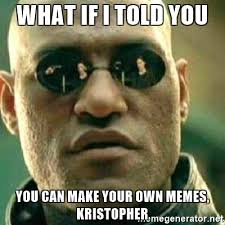 Making Your Own Memes - what if i told you you can make your own memes kristopher what if