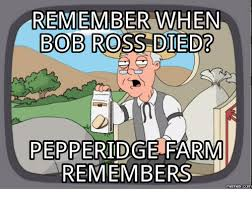 Pepperidge Farm Meme - remember when bob ross died pepperidge farm remembers memes bob