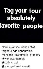 Online Friends Meme - tag your four absolutely favorite people normie online friends btw