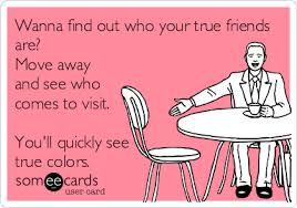 Moving Away Meme - wanna find out who your true friends are move away and see who