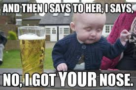 Nose Meme - i got your nose drunk baby know your meme