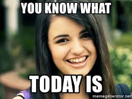 Rebecca Meme Images - you know what today is rebecca black fried egg meme generator