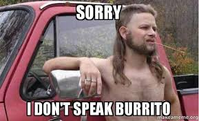 Burrito Meme - sorry i don t speak burrito almost politically correct redneck