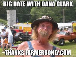 Farmers Only Meme - big date with dana clark thanks farmersonly com farmers only
