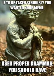 Correct Grammar Meme - if to be taken seriously you wanted your meme used proper grammar