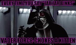 Jar Jar Binks Meme - every time you say jar jar binks vader forcechokes a kitten