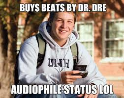 Audiophile Meme - buys beats by dr dre audiophile status lol college freshman