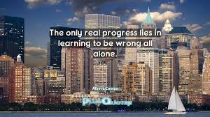 quotes learning to be alone the only real progress lies in learning to be wrong all alone