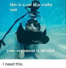 Cat In Suit Meme - this is a cat in a scuba suit your argument is invalid i need this