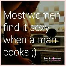 Men Cooking Meme - most women find it sexy when a man cooks real men treat their women
