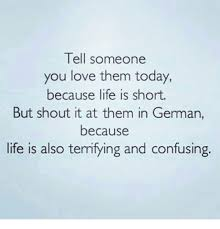 Life Is Short Meme - tell someone you love them today because life is short but shout it