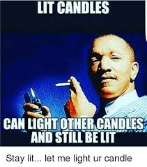 Candles Meme - lit candles can light other candles and still be it stay lit let me