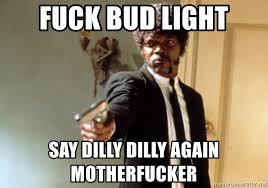 Bud Light Meme - fuck bud light say dilly dilly again motherfucker samuel l jackson