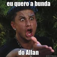 Allan Meme - eu quero a bunda do allan meme criarmeme com br