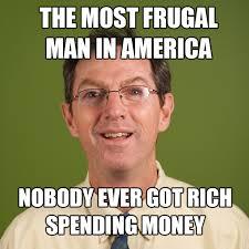 Rich Meme - the most frugal man in america nobody ever got rich spending money